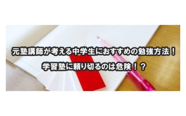 元塾講師が考える中学生におすすめの勉強方法!学習塾に頼り切るのは危険!?