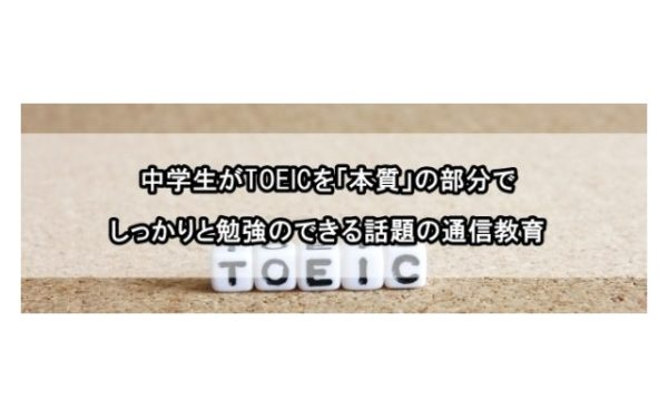 中学生がTOEICを「本質」の部分でしっかりと勉強のできる話題の通信教育とは‥?